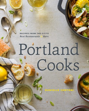 """Portland Cooks"" by Danielle Centoni features 80 recipes from 40 of the city's tastiest eateries."